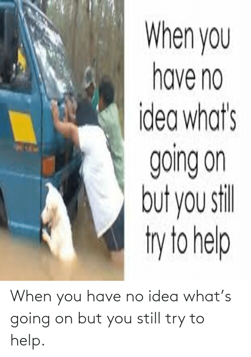 Try: When you have no idea what's going on but you still try to help.