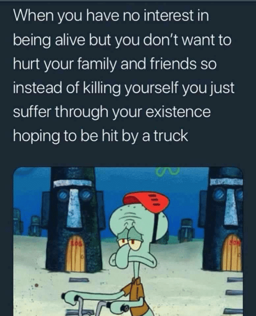 hoping: When you have no interest in  being alive but you don't want to  hurt your family and friends so  instead of killing yourself you just  suffer through your existence  hoping to be hit by a truck