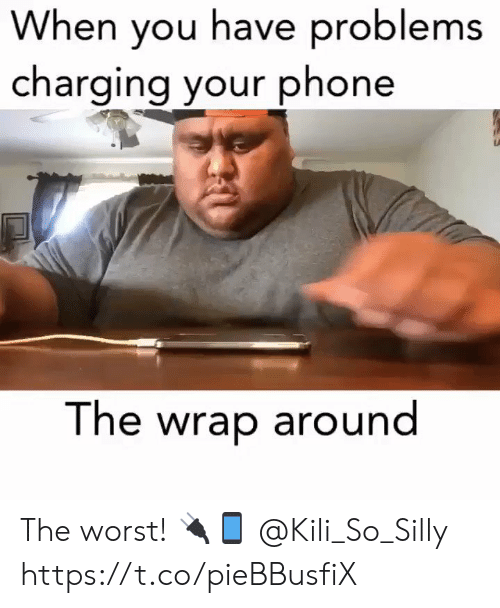 Phone, The Worst, and You: When you have problems  charging your phone  The wrap around The worst! 🔌📱 @Kili_So_Silly https://t.co/pieBBusfiX