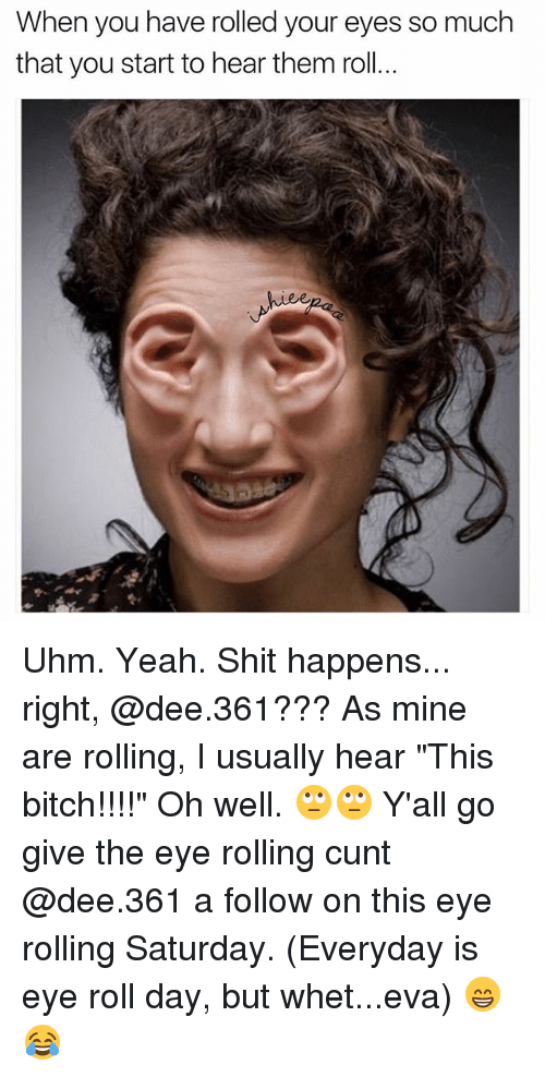 """Eyes Rolling: When you have rolled your eyes so much  that you start to hear them roll  hiee Uhm. Yeah. Shit happens... right, @dee.361??? As mine are rolling, I usually hear """"This bitch!!!!"""" Oh well. 🙄🙄 Y'all go give the eye rolling cunt @dee.361 a follow on this eye rolling Saturday. (Everyday is eye roll day, but whet...eva) 😁😂"""