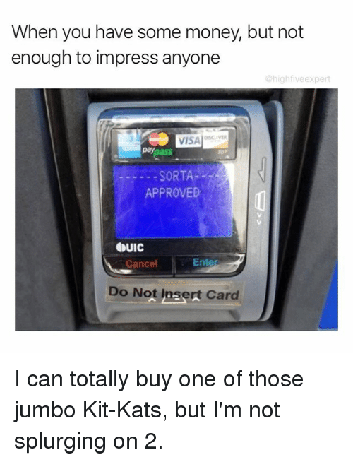 uic: When you have some money, but not  enough to impress anyone  @highfiveexpert  paypass  -'  -SORTA  APPROVED  レ  UIC  Cancel  Ente  Do Not insert Card I can totally buy one of those jumbo Kit-Kats, but I'm not splurging on 2.