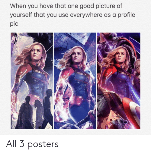 posters: When you have that one good picture of  yourself that you use everywhere as a profile  pic All 3 posters