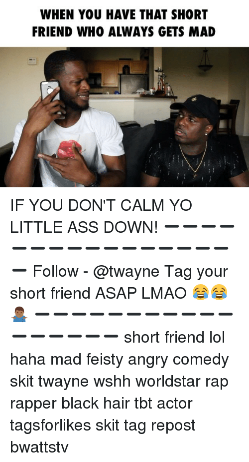 Ass, Lmao, and Lol: WHEN YOU HAVE THAT SHORT  FRIEND WHO ALWAYS GETS MAD IF YOU DON'T CALM YO LITTLE ASS DOWN! ➖➖➖➖➖➖➖➖➖➖➖➖➖➖➖➖➖ Follow - @twayne Tag your short friend ASAP LMAO 😂😂🤷🏾♂️ ➖➖➖➖➖➖➖➖➖➖➖➖➖➖➖➖➖ short friend lol haha mad feisty angry comedy skit twayne wshh worldstar rap rapper black hair tbt actor tagsforlikes skit tag repost bwattstv