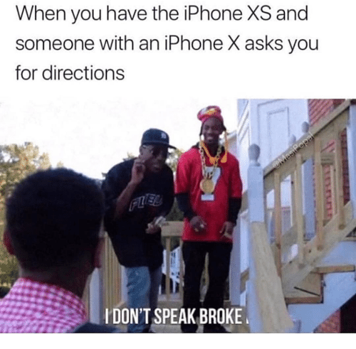 the iphone: When you have the iPhone XS and  someone with an iPhone X asks you  for directions  IDON'T SPEAK BROKE