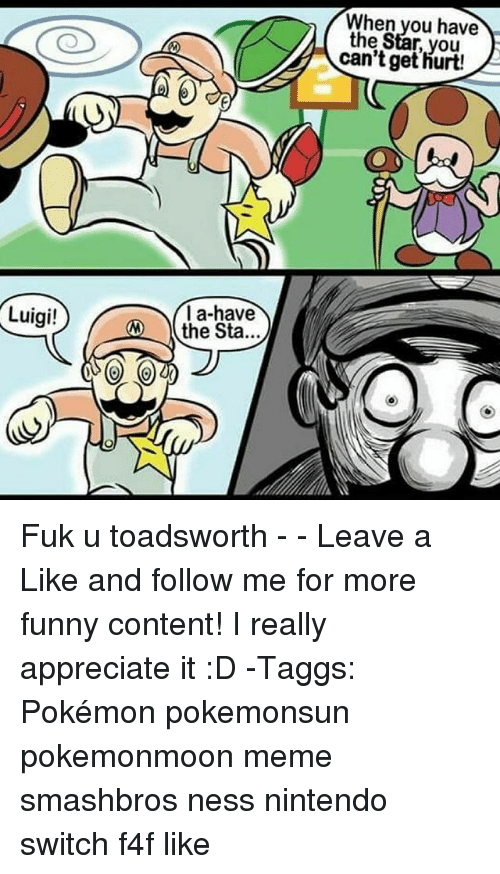 Fuk U: When you have  the Star, you  can't get hurt!  la-have  the Sta...  Luigi! Fuk u toadsworth - - Leave a Like and follow me for more funny content! I really appreciate it :D -Taggs: Pokémon pokemonsun pokemonmoon meme smashbros ness nintendo switch f4f like
