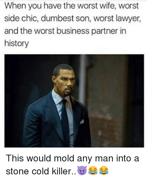 Lawyer, Memes, and The Worst: When you have the worst wife, worst  side chic, dumbest son, worst lawyer,  and the worst business partner in  history This would mold any man into a stone cold killer..😈😂😂