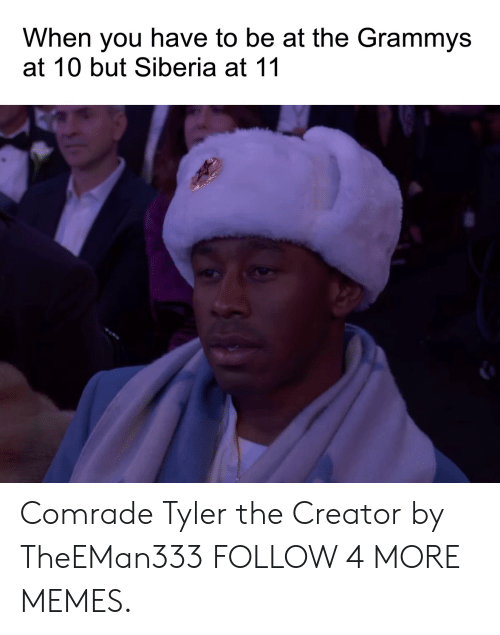 The Grammys: When you have to be at the Grammys  at 10 but Siberia at 11 Comrade Tyler the Creator by TheEMan333 FOLLOW 4 MORE MEMES.