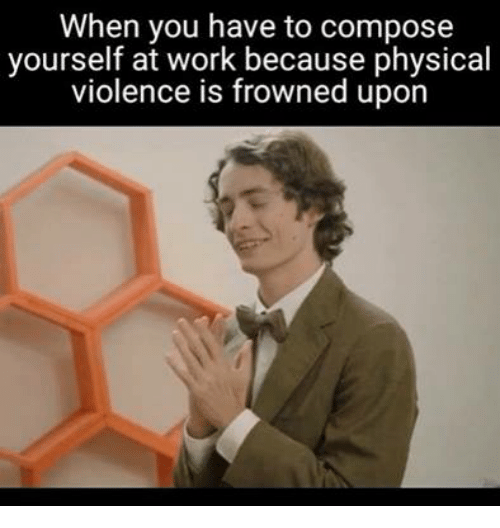 Frowned: When you have to compose  yourself at work because physical  violence is frowned upon