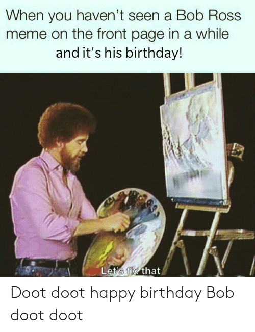 Bob Ross: When you haven't seen a Bob Ross  meme on the front page in a while  and it's his birthday!  Let's fix that Doot doot happy birthday Bob doot doot