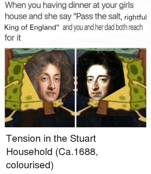 """Pass The Salt: When you having dinner at your girls  house and she say """"Pass the salt, rightful  King of England"""" and you and her dad both reach  for it Tension in the Stuart Household (Ca.1688, colourised)"""