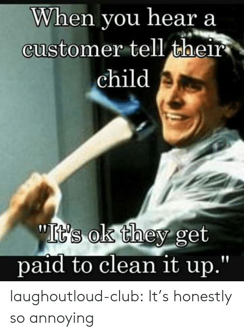 """So Annoying: When you hear a  customer tell their  child  paid to clean it up."""" laughoutloud-club:  It's honestly so annoying"""