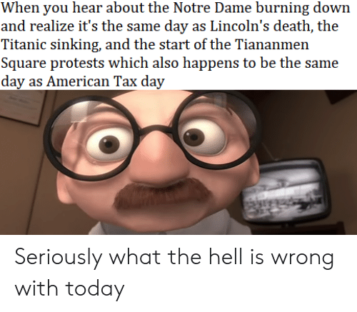 Protests: When you hear about the Notre Dame burning down  and realize it's the same day as Lincoln's death, the  Titanic sinking, and the start of the Tiananmen  Square protests which also happens to be the same  day as American Tax day Seriously what the hell is wrong with today