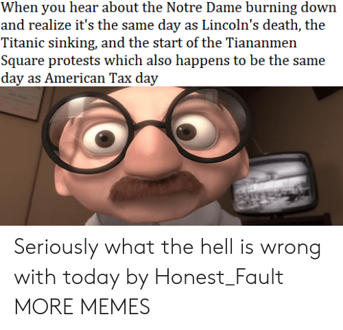 Protests: When you hear about the Notre Dame burning down  and realize it's the same day as Lincoln's death, the  Titanic sinking, and the start of the Tiananmen  Square protests which also happens to be the same  day as American Tax day Seriously what the hell is wrong with today by Honest_Fault MORE MEMES