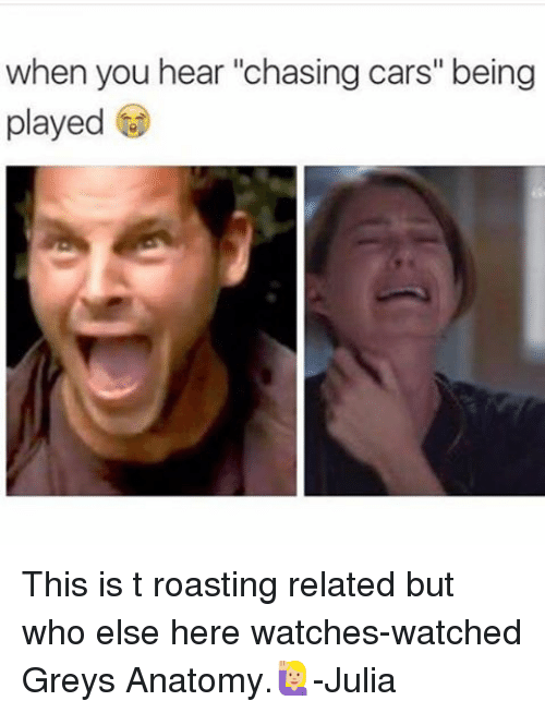 """Relaters: when you hear """"chasing cars"""" being  played This is t roasting related but who else here watches-watched Greys Anatomy.🙋🏼-Julia"""