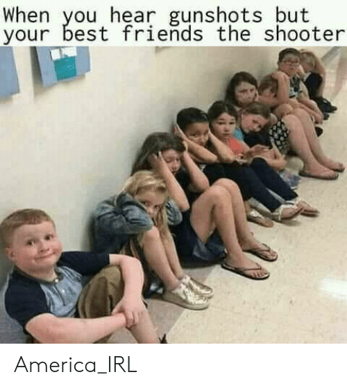 America, Friends, and Best: When you hear gunshots but  your best friends the shooter America_IRL