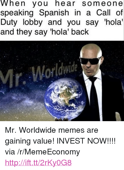 "mr worldwide: When you hear someone  speaking Spanish in a Call of  Duty lobby and you say hola'  and they say 'hola' back  Mr <p>Mr. Worldwide memes are gaining value! INVEST NOW!!!! via /r/MemeEconomy <a href=""http://ift.tt/2rKy0G8"">http://ift.tt/2rKy0G8</a></p>"