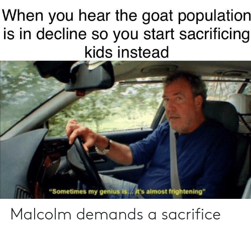 "Goat, Genius, and Kids: When you hear the goat population  is in decline so you start sacrificing  kids instead  Sometimes my genius is  it's almost frightening"" Malcolm demands a sacrifice"