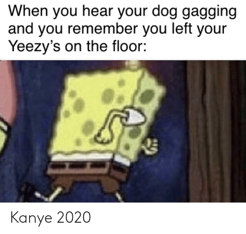 Kanye, SpongeBob, and Dog: When you hear your dog gagging  and you remember you left your  Yeezy's on the floor: Kanye 2020