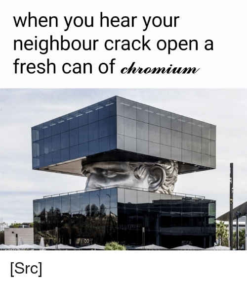 Fresh, Reddit, and Com: when you hear your  neighbour crack open a  fresh can of chromium [Src]