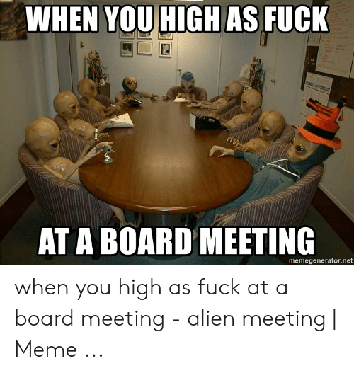 Meeting Meme: WHEN YOU HIGH AS FUCK  AT A BOARD MEETING  memegenerator.net when you high as fuck at a board meeting - alien meeting   Meme ...