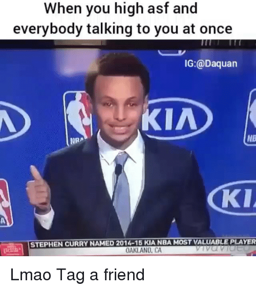 Daquan, Lmao, and Memes: When you high asf and  everybody talking to you at once  IG:@Daquan  KIAD  NB  NRA  KIA  STEPHEN CURRY NAMED 2014-15 KIA NBA MOST VALUABLE PLAYER  OAKLAND, CA Lmao Tag a friend