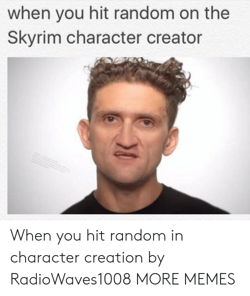 in character: when you hit random on the  Skyrim character creator When you hit random in character creation by RadioWaves1008 MORE MEMES