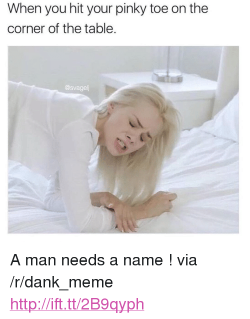 """Dank, Meme, and Http: When you hit your pinky toe on the  corner of the table  @svagelj <p>A man needs a name ! via /r/dank_meme <a href=""""http://ift.tt/2B9qyph"""">http://ift.tt/2B9qyph</a></p>"""