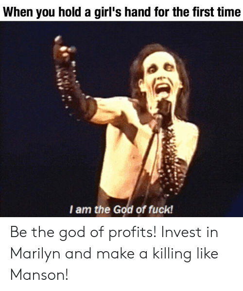 Girls, God, and Fuck: When you hold a girl's hand for the first time  I am the God of fuck! Be the god of profits! Invest in Marilyn and make a killing like Manson!