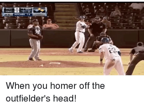 Outfielders: When you homer off the outfielder's head!