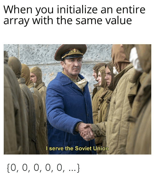 Soviet, Soviet Union, and Union: When you initialize an entire  array with the same value  I serve the Soviet Union {0, 0, 0, 0, 0, …}