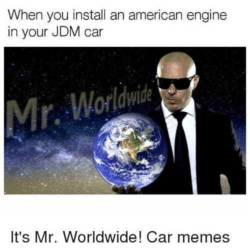 mr worldwide: When you install an american engine  in your JDM car It's Mr. Worldwide! Car memes
