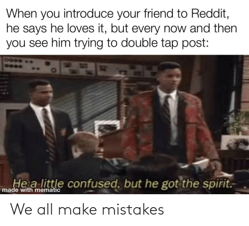 You See: When you introduce your friend to Reddit,  he says he loves it, but every now and then  you see him trying to double tap post:  7000  He a little confused, but he got the spirit.  made with mematic We all make mistakes
