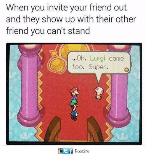 Superate: When you invite your friend out  and they show up with their other  friend you can't stand  ...0h. Luigi came  too. Super.  、  Postize