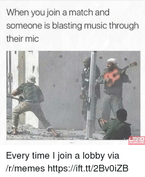 Memes, Music, and Match: When you join a match and  someone is blasting music through  their mic  24012  vx.com/LMRO Every time I join a lobby via /r/memes https://ift.tt/2Bv0iZB