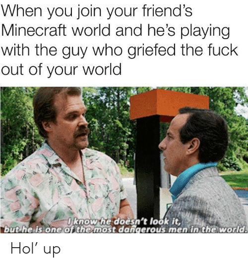 Most Dangerous: When you join your friend's  Minecraft world and he's playing  with the guy who griefed the fuck  out of your world  Oknow he doesn't look it,  but he is one of the most dangerous men in the world. Hol' up
