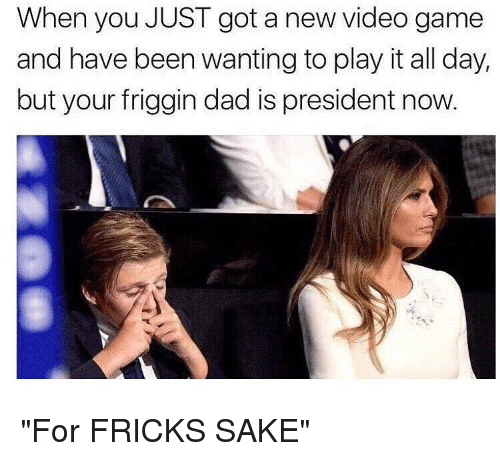 """President Now: When you JUST got a new video game  and have been wanting to play it all day,  but your friggin dad is president now. """"For FRICKS SAKE"""""""