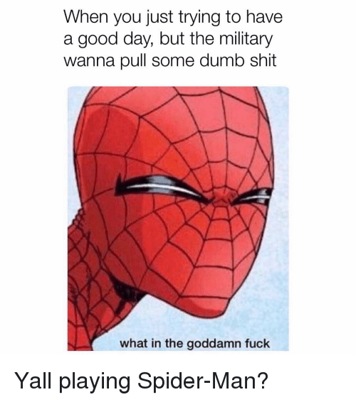 Dumb, Memes, and Shit: When you just trying to have  a good day, but the military  wanna pull some dumb shit  what in the goddamn fuck Yall playing Spider-Man?