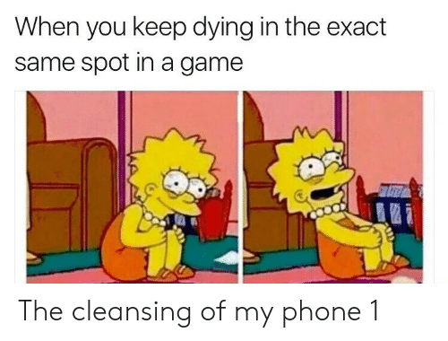 Phone, Game, and A Game: When you keep dying in the exact  same spot in a game The cleansing of my phone 1