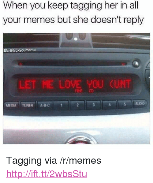 "Abc, Love, and Memes: When you keep tagging her in al  your memes but she doesn't reply  IG: @tvckyoumeme  L  ET ME LOVE YOU  CUNT  MEDIA TUNER ABC  5 ALIDIO <p>Tagging via /r/memes <a href=""http://ift.tt/2wbsStu"">http://ift.tt/2wbsStu</a></p>"