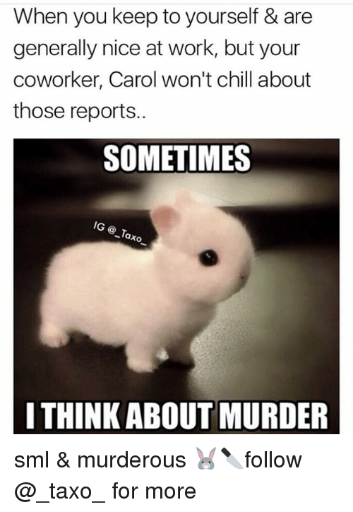Murderize: When you keep to yourself & are  generally nice at work, but your  coworker, Carol won't chill about  those reports..  SOMETIMES  ® _Tax  I THINK ABOUT MURDER sml & murderous 🐰🔪follow @_taxo_ for more