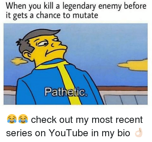 Patheticness: When you kill a legendary enemy before  it gets a chance to mutate  Pathetic 😂😂 check out my most recent series on YouTube in my bio 👌🏻