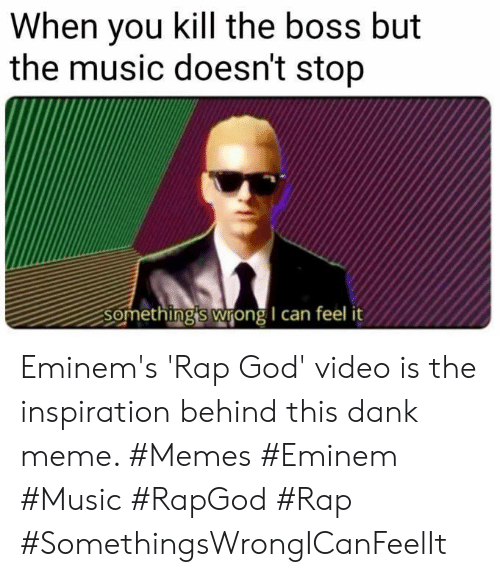 Eminem: When you kill the boss but  the music doesn't stop  Something's wrong I can feel Eminem's 'Rap God' video is the inspiration behind this dank meme. #Memes #Eminem #Music #RapGod #Rap #SomethingsWrongICanFeelIt