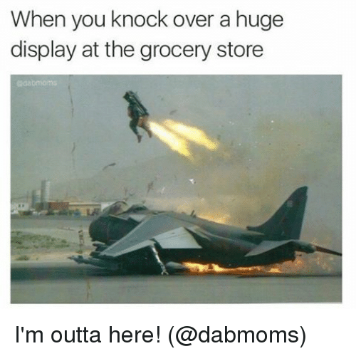 Im Outta Here: When you knock over a huge  display at the grocery  store I'm outta here! (@dabmoms)