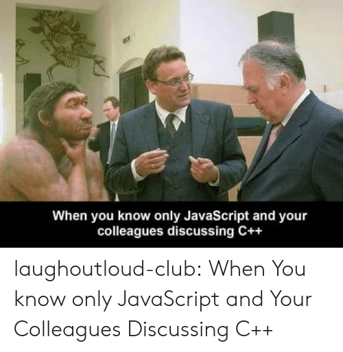 Club, Tumblr, and Blog: When you know only JavaScript and your  colleagues discussing C++ laughoutloud-club:  When You know only JavaScript and Your Colleagues Discussing C++