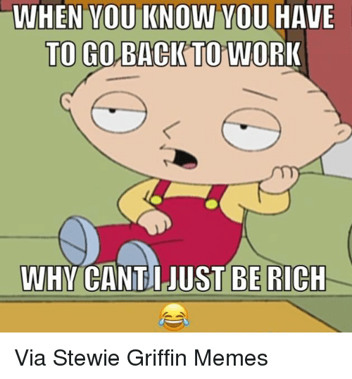Stewie: WHEN YOU KNOW YOU HAVE  TO GO BACK TO WOR  WHY CANT, JUST BE RICH Via Stewie Griffin Memes