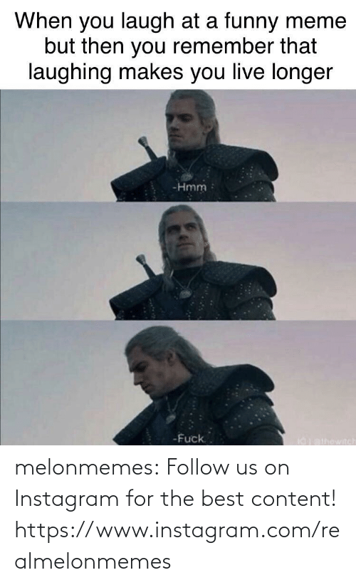 funny meme: When you laugh at a funny meme  but then you remember that  laughing makes you live longer  -Hmm  -Fuck.  I0athowitch melonmemes:  Follow us on Instagram for the best content! https://www.instagram.com/realmelonmemes