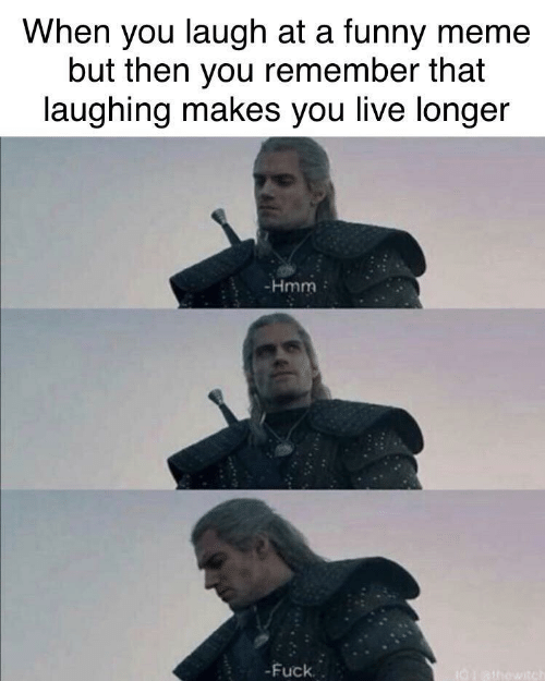 But Then: When you laugh at a funny meme  but then you remember that  laughing makes you live longer  -Hmm  -Fuck.  I0athowitch