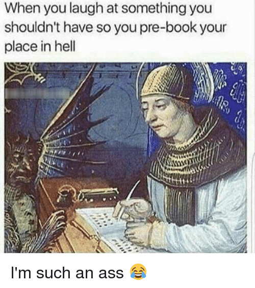 Ass, Memes, and Book: When you laugh at something you  shouldn't have so you pre-book your  place in hell I'm such an ass 😂