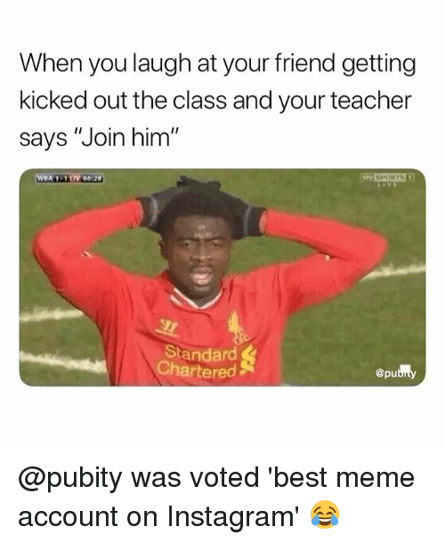 "Instagram, Meme, and Memes: When you laugh at your friend getting  kicked out the class and your teacher  says ""Join him  Standard  Chartered  @pu @pubity was voted 'best meme account on Instagram' 😂"