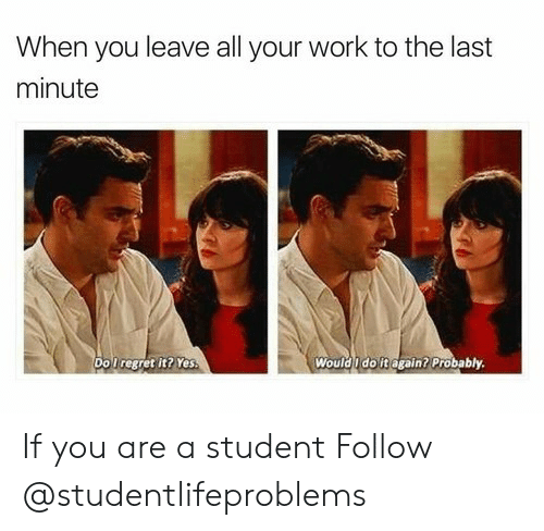 Regret, Work, and Yes: When you leave all your work to the last  minute  Do l regret it? Yes  Would u doitagain? Probably. If you are a student Follow @studentlifeproblems